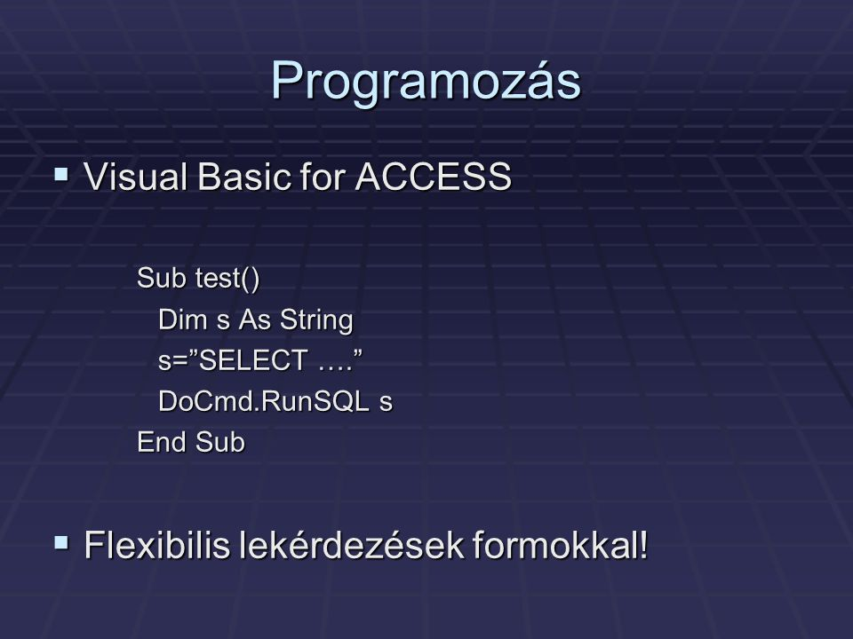 Programozás  Visual Basic for ACCESS Sub test() Dim s As String s= SELECT …. DoCmd.RunSQL s End Sub  Flexibilis lekérdezések formokkal!