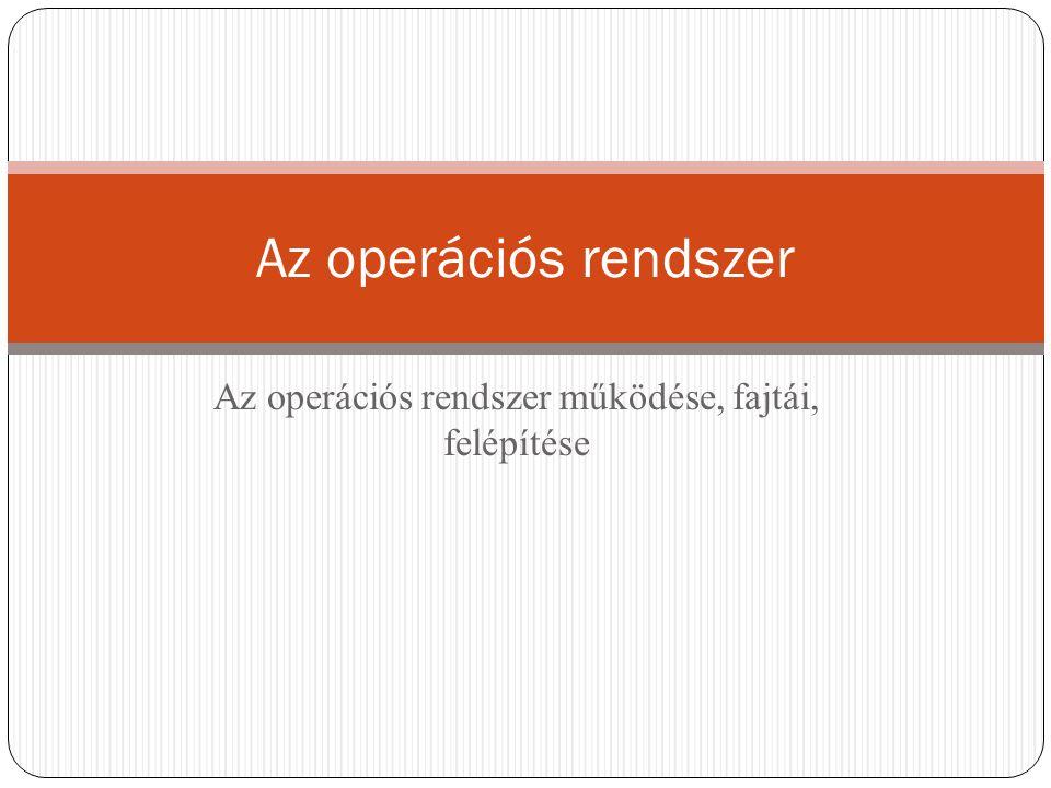 Az operációs rendszer működése, fajtái, felépítése Az operációs rendszer