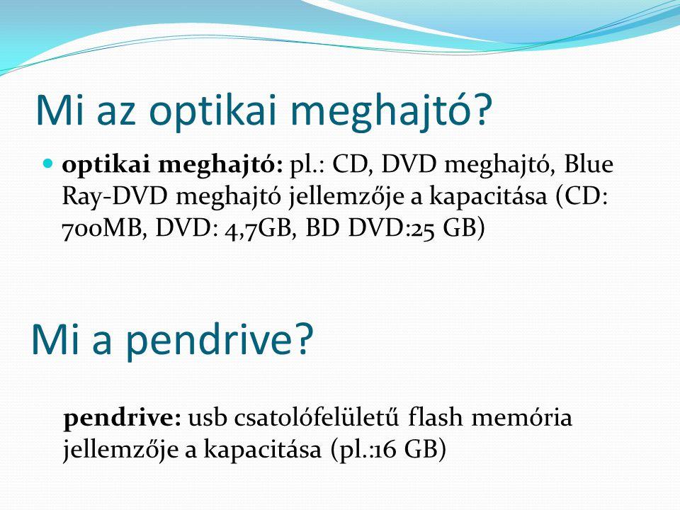 Mi az optikai meghajtó? optikai meghajtó: pl.: CD, DVD meghajtó, Blue Ray-DVD meghajtó jellemzője a kapacitása (CD: 700MB, DVD: 4,7GB, BD DVD:25 GB) p