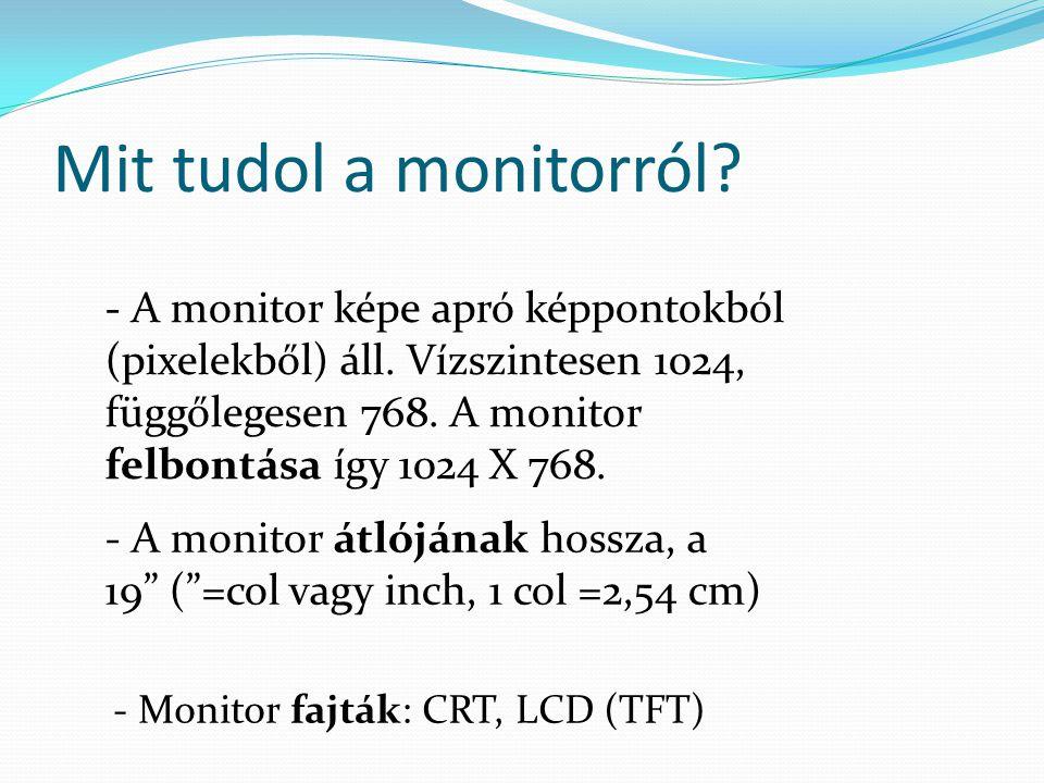 Mit tudol a monitorról? - A monitor képe apró képpontokból (pixelekből) áll. Vízszintesen 1024, függőlegesen 768. A monitor felbontása így 1024 X 768.