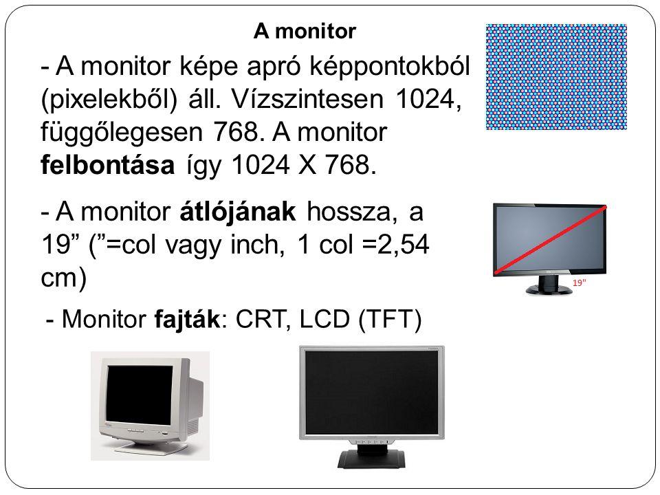 A monitor - A monitor képe apró képpontokból (pixelekből) áll. Vízszintesen 1024, függőlegesen 768. A monitor felbontása így 1024 X 768. - A monitor á