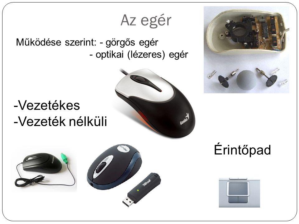 Az egér Működése szerint: - görgős egér - optikai (lézeres) egér -Vezetékes -Vezeték nélküli Érintőpad