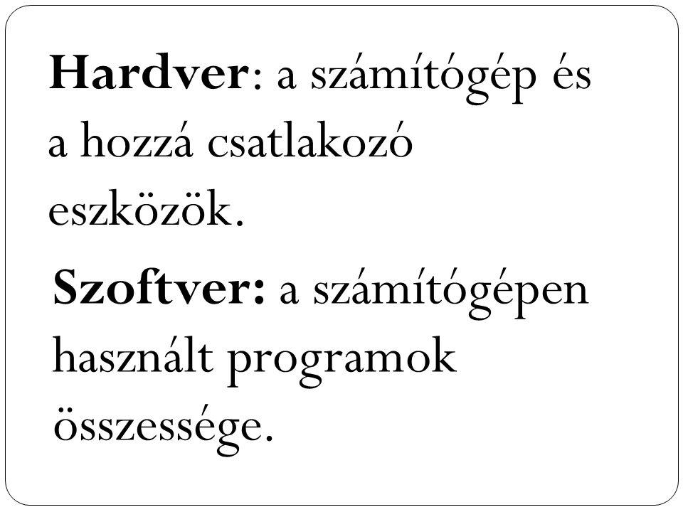 Hardver: a számítógép és a hozzá csatlakozó eszközök. Szoftver: a számítógépen használt programok összessége.