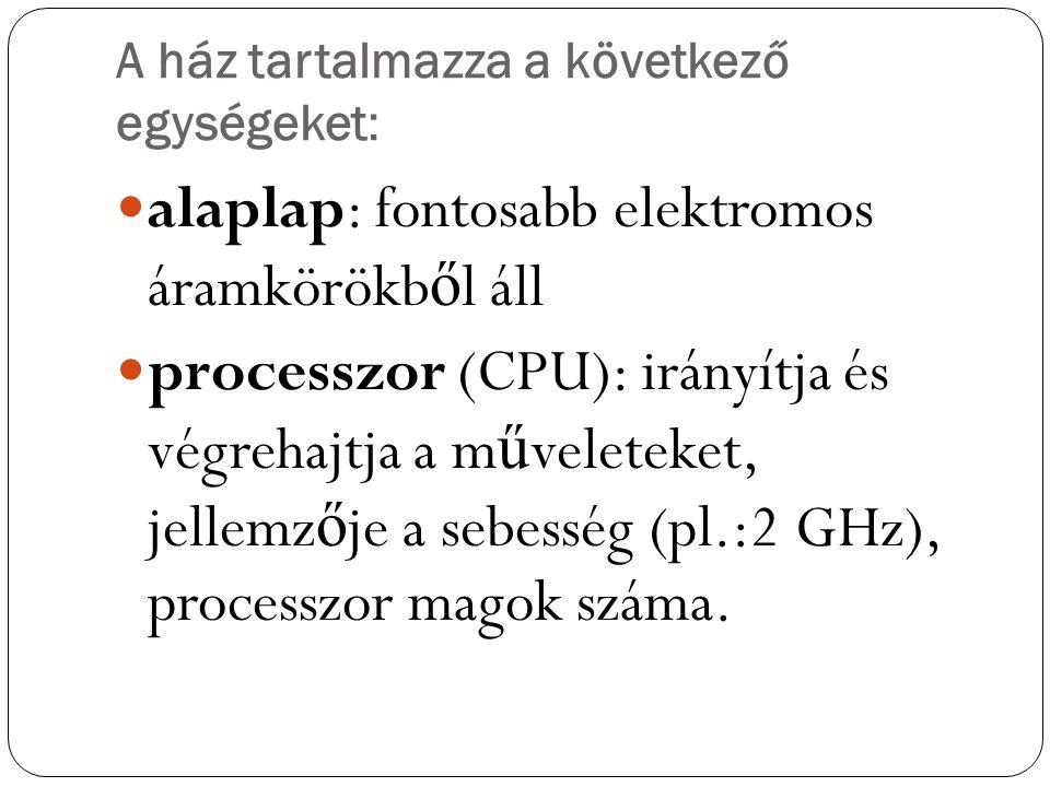 A ház tartalmazza a következő egységeket: alaplap: fontosabb elektromos áramkörökb ő l áll processzor (CPU): irányítja és végrehajtja a m ű veleteket,