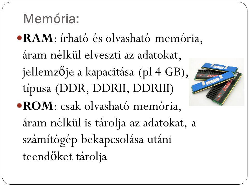 Memória: RAM: írható és olvasható memória, áram nélkül elveszti az adatokat, jellemz ő je a kapacitása (pl 4 GB), típusa (DDR, DDRII, DDRIII) ROM: csa