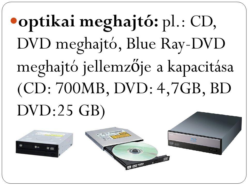 optikai meghajtó: pl.: CD, DVD meghajtó, Blue Ray-DVD meghajtó jellemz ő je a kapacitása (CD: 700MB, DVD: 4,7GB, BD DVD:25 GB)