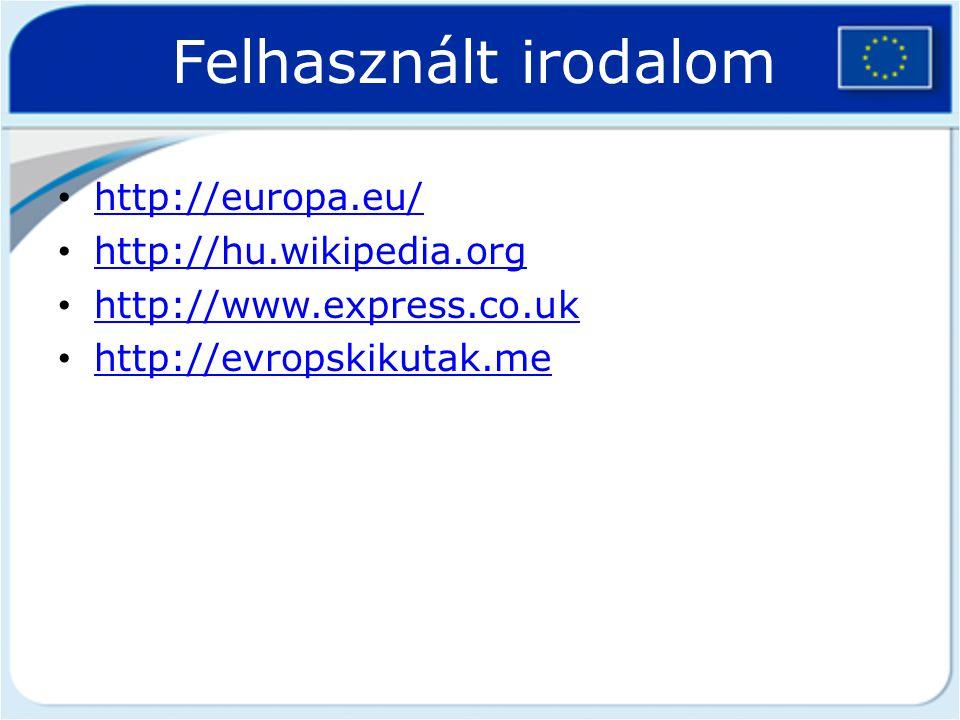 Felhasznált irodalom http://europa.eu/ http://hu.wikipedia.org http://hu.wikipedia.org http://www.express.co.uk http://evropskikutak.me