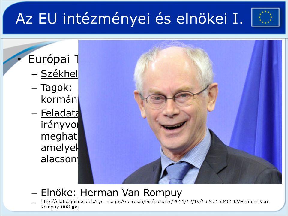 Az EU intézményei és elnökei I. Európai Tanács – Székhelye: Belgium, Brüsszel – Tagok: uniós tagállamok állam-, illetve kormányfői – Feladata: az EU á