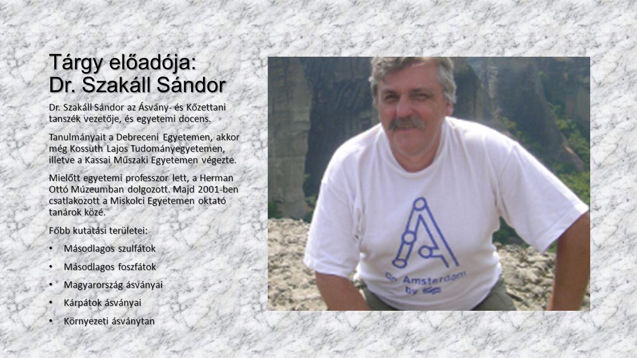Tárgy előadója: Dr. Szakáll Sándor Dr. Szakáll Sándor az Ásvány- és Kőzettani tanszék vezetője, és egyetemi docens. Tanulmányait a Debreceni Egyetemen
