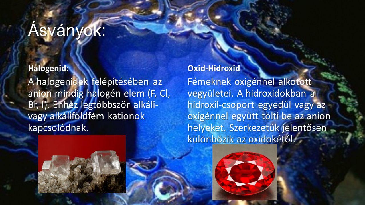 Ásványok Ásványok: Halogenid Halogenid: A halogenidek felépítésében az anion mindig halogén elem (F, Cl, Br, I). Ehhez legtöbbször alkáli- vagy alkáli