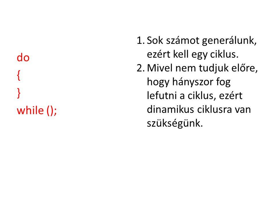 do { } while (); 1.Sok számot generálunk, ezért kell egy ciklus.