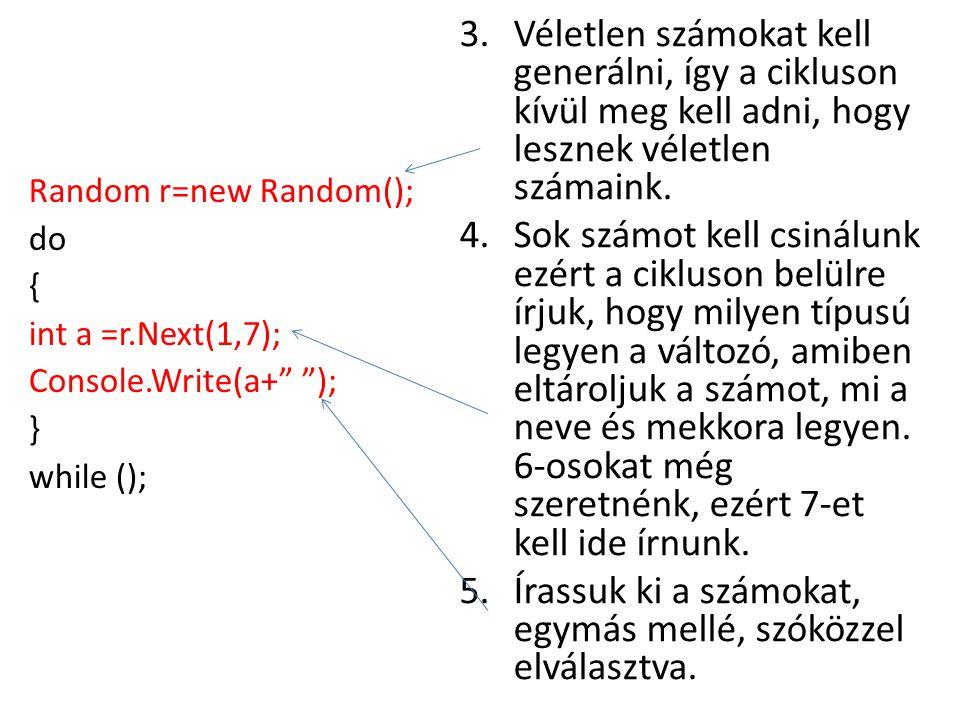 3.Véletlen számokat kell generálni, így a cikluson kívül meg kell adni, hogy lesznek véletlen számaink. 4.Sok számot kell csinálunk ezért a cikluson b