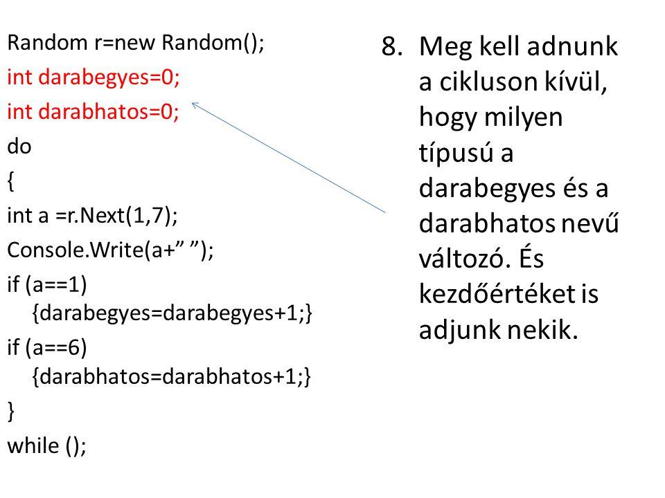 8.Meg kell adnunk a cikluson kívül, hogy milyen típusú a darabegyes és a darabhatos nevű változó. És kezdőértéket is adjunk nekik. Random r=new Random