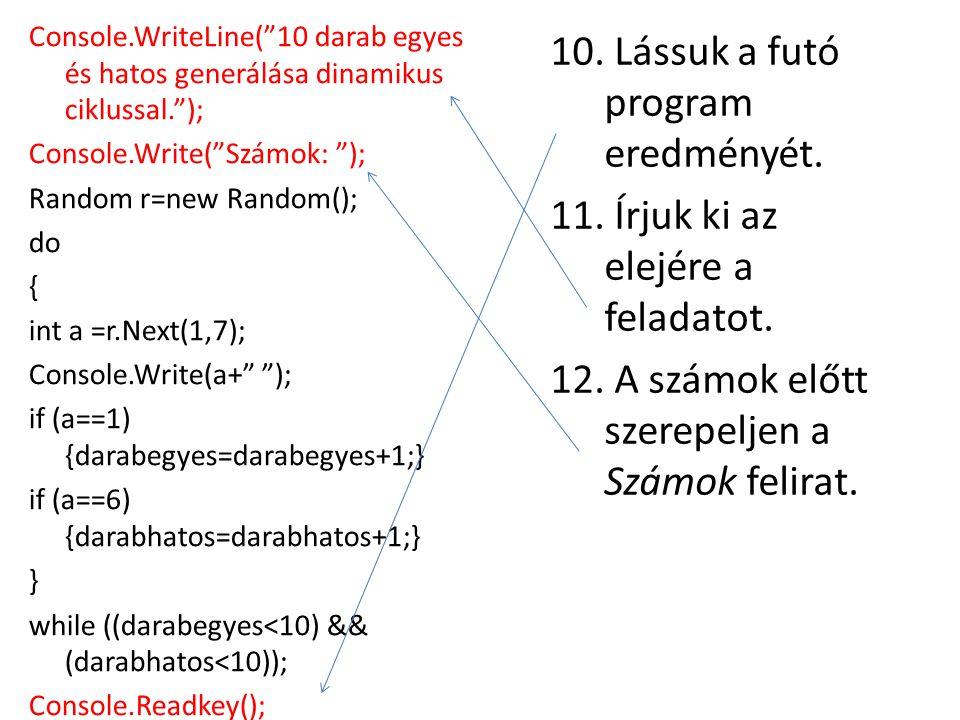 """10. Lássuk a futó program eredményét. 11. Írjuk ki az elejére a feladatot. 12. A számok előtt szerepeljen a Számok felirat. Console.WriteLine(""""10 dara"""