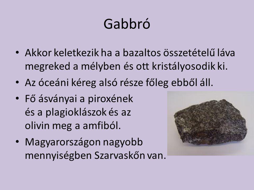 Gabbró Akkor keletkezik ha a bazaltos összetételű láva megreked a mélyben és ott kristályosodik ki. Az óceáni kéreg alsó része főleg ebből áll. Fő ásv