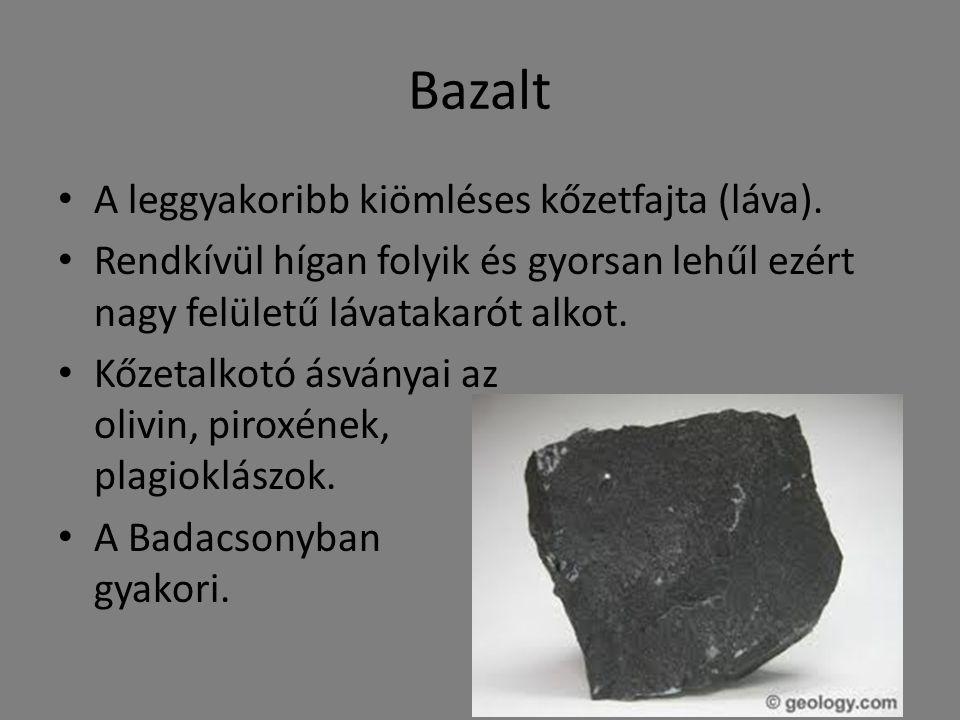 Bazalt A leggyakoribb kiömléses kőzetfajta (láva). Rendkívül hígan folyik és gyorsan lehűl ezért nagy felületű lávatakarót alkot. Kőzetalkotó ásványai