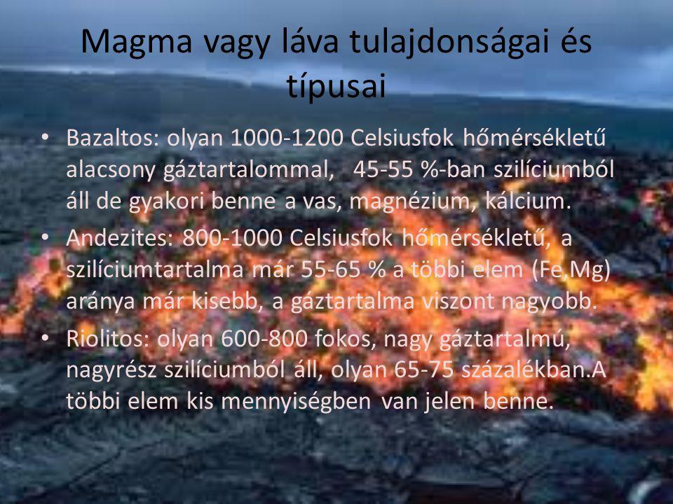Magma vagy láva tulajdonságai és típusai Bazaltos: olyan 1000-1200 Celsiusfok hőmérsékletű alacsony gáztartalommal, 45-55 %-ban szilíciumból áll de gy