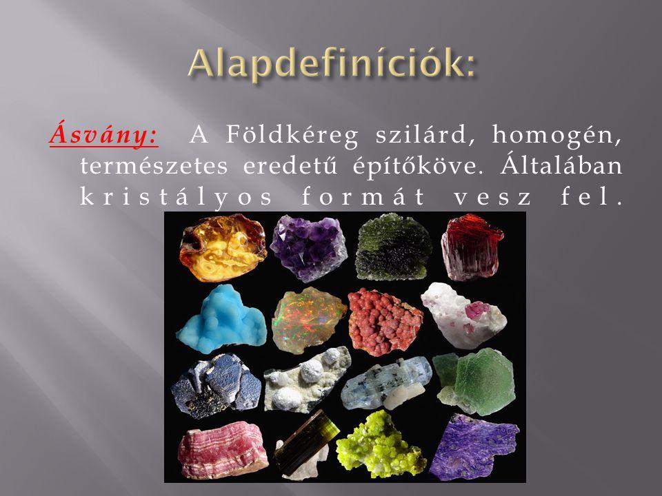 Ásvány: A Földkéreg szilárd, homogén, természetes eredetű építőköve. Általában kristályos formát vesz fel.