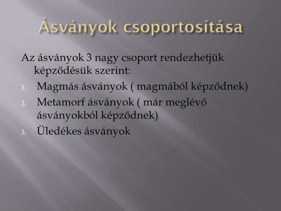 Az ásványok 3 nagy csoport rendezhetjük képződésük szerint: 1. Magmás ásványok ( magmából képződnek) 2. Metamorf ásványok ( már meglévő ásványokból ké