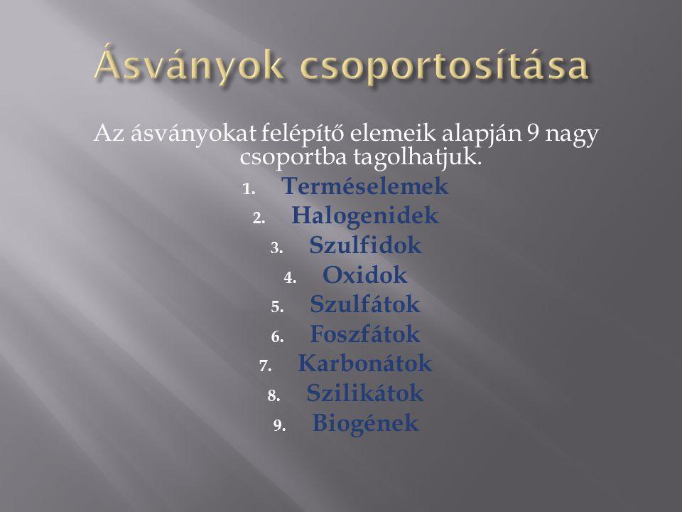 Az ásványokat felépítő elemeik alapján 9 nagy csoportba tagolhatjuk. 1. Terméselemek 2. Halogenidek 3. Szulfidok 4. Oxidok 5. Szulfátok 6. Foszfátok 7