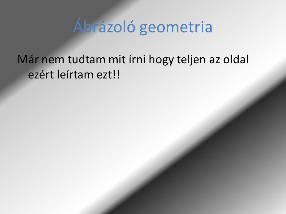 Ábrázoló geometria Már nem tudtam mit írni hogy teljen az oldal ezért leírtam ezt!!