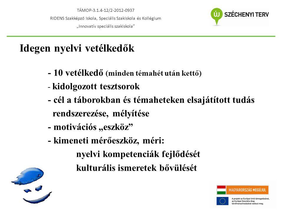 """Idegen nyelvi vetélkedők - 10 vetélkedő (minden témahét után kettő) - kidolgozott tesztsorok - cél a táborokban és témaheteken elsajátított tudás rendszerezése, mélyítése - motivációs """"eszköz - kimeneti mérőeszköz, méri: nyelvi kompetenciák fejlődését kulturális ismeretek bővülését TÁMOP-3.1.4-12/2-2012-0937 RIDENS Szakképző Iskola, Speciális Szakiskola és Kollégium """"Innovatív speciális szakiskola"""
