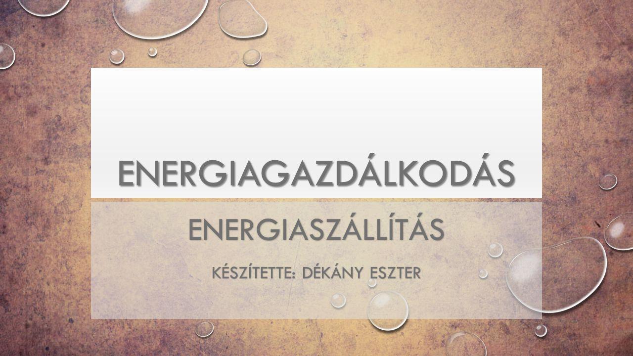 ENERGIAGAZDÁLKODÁS ENERGIASZÁLLÍTÁS KÉSZÍTETTE: DÉKÁNY ESZTER