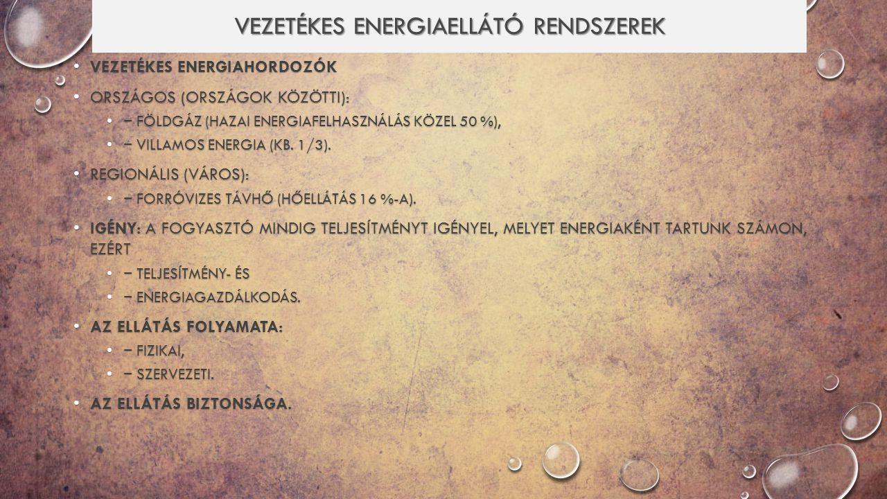 VEZETÉKES ENERGIAHORDOZÓK VEZETÉKES ENERGIAHORDOZÓK ORSZÁGOS (ORSZÁGOK KÖZÖTTI): ORSZÁGOS (ORSZÁGOK KÖZÖTTI): − FÖLDGÁZ (HAZAI ENERGIAFELHASZNÁLÁS KÖZEL 50 %),− FÖLDGÁZ (HAZAI ENERGIAFELHASZNÁLÁS KÖZEL 50 %), − VILLAMOS ENERGIA (KB.