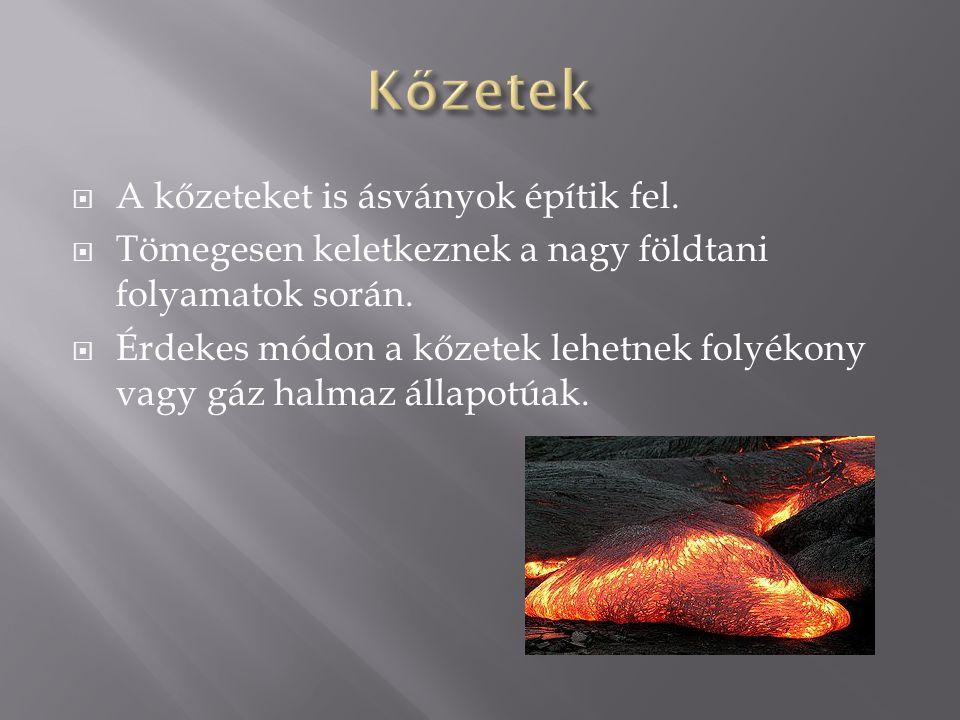  A kőzeteket is ásványok építik fel.  Tömegesen keletkeznek a nagy földtani folyamatok során.