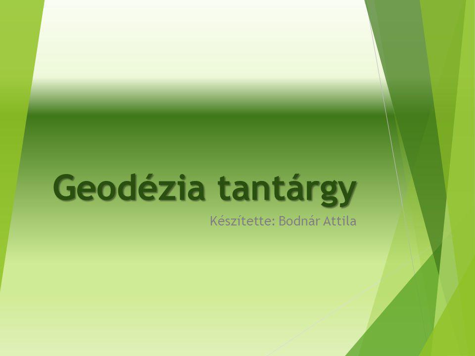 Geodézia tantárgy Készítette: Bodnár Attila