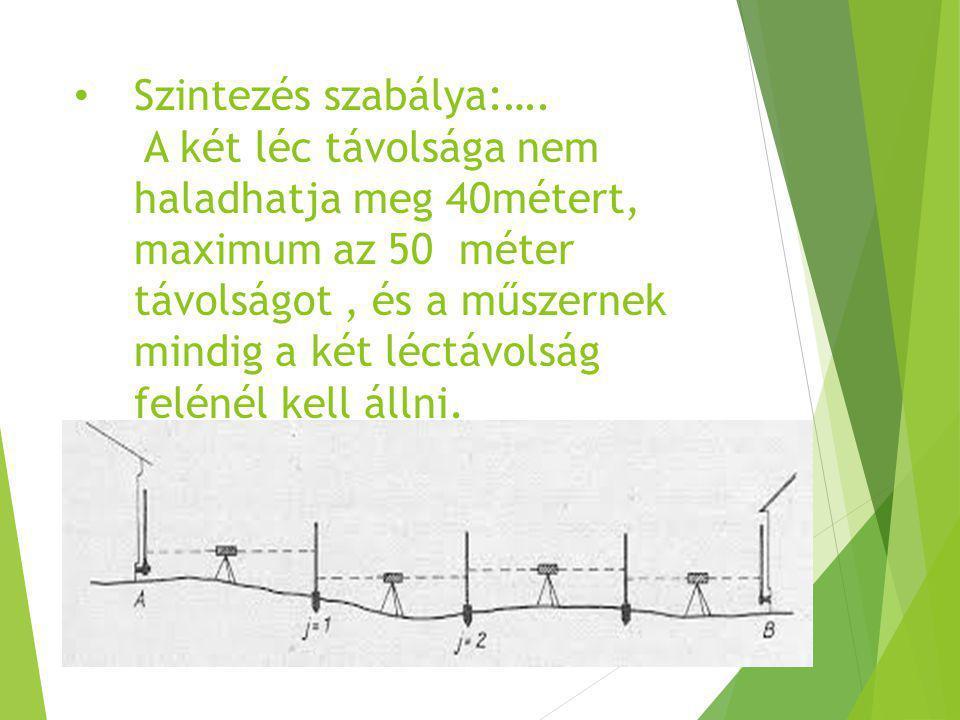 Szintezés szabálya:…. A két léc távolsága nem haladhatja meg 40métert, maximum az 50 méter távolságot, és a műszernek mindig a két léctávolság felénél