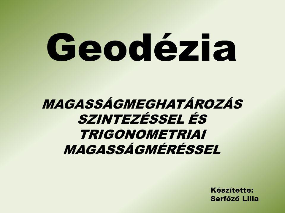 Geodézia Készítette: Serfőző Lilla MAGASSÁGMEGHATÁROZÁS SZINTEZÉSSEL ÉS TRIGONOMETRIAI MAGASSÁGMÉRÉSSEL