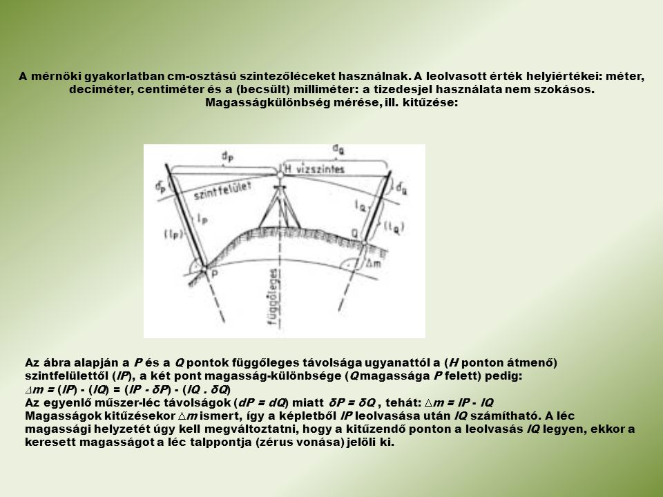 A mérnöki gyakorlatban cm-osztású szintezőléceket használnak. A leolvasott érték helyiértékei: méter, deciméter, centiméter és a (becsült) milliméter: