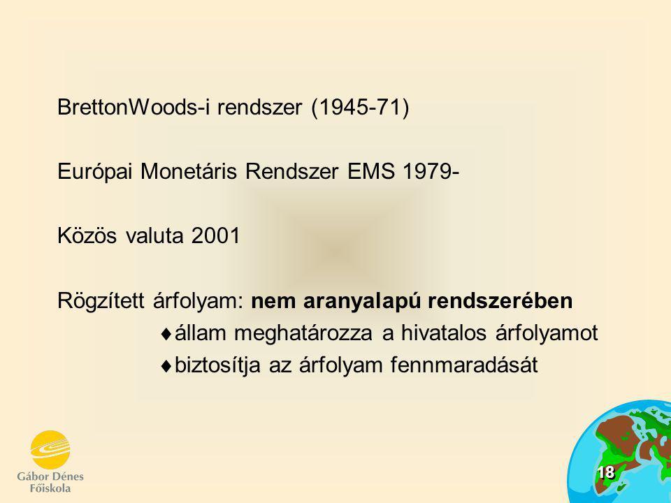 18 BrettonWoods-i rendszer (1945-71) Európai Monetáris Rendszer EMS 1979- Közös valuta 2001 Rögzített árfolyam: nem aranyalapú rendszerében  állam me