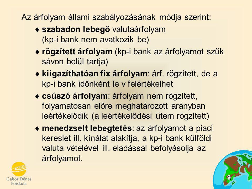 9 Az árfolyam állami szabályozásának módja szerint:  szabadon lebegő valutaárfolyam (kp-i bank nem avatkozik be)  rögzített árfolyam (kp-i bank az á
