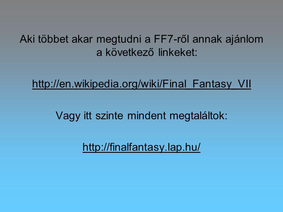 Aki többet akar megtudni a FF7-ről annak ajánlom a következő linkeket: http://en.wikipedia.org/wiki/Final_Fantasy_VII Vagy itt szinte mindent megtaláltok: http://finalfantasy.lap.hu/