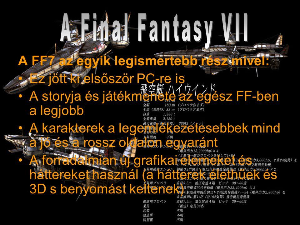 A FF7 az egyik legismertebb rész mivel: Ez jött ki elsőször PC-re is A storyja és játékmenete az egész FF-ben a legjobb A karakterek a legemlékezetesebbek mind a jó és a rossz oldalon egyaránt A forradalmian új grafikai elemeket és háttereket használ (a hátterek élethűek és 3D s benyomást keltenek)