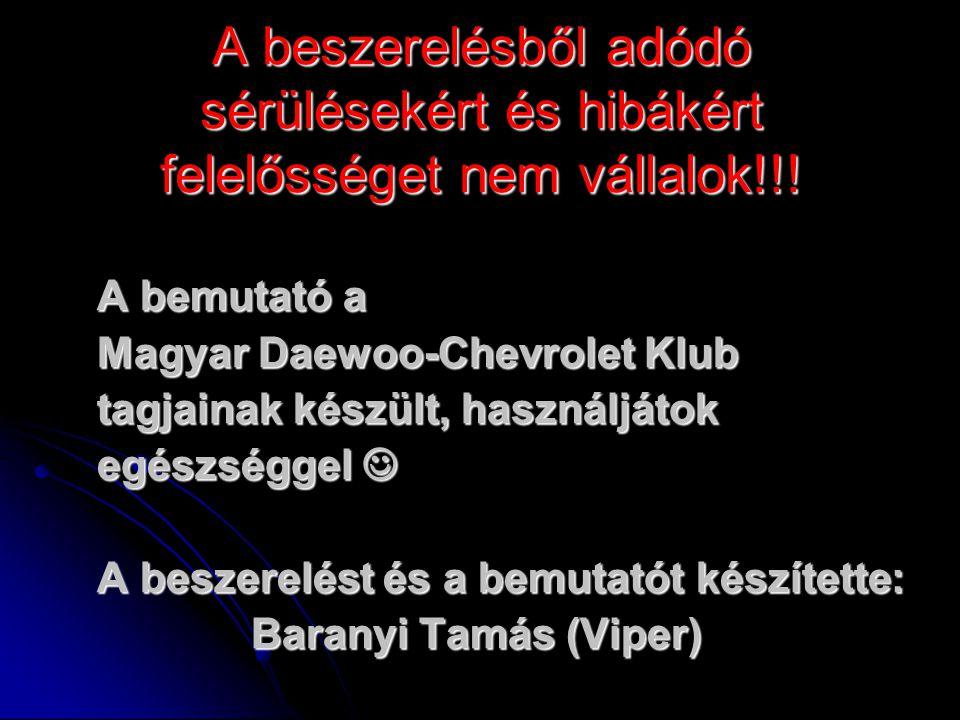 A beszerelésből adódó sérülésekért és hibákért felelősséget nem vállalok!!! A bemutató a Magyar Daewoo-Chevrolet Klub tagjainak készült, használjátok