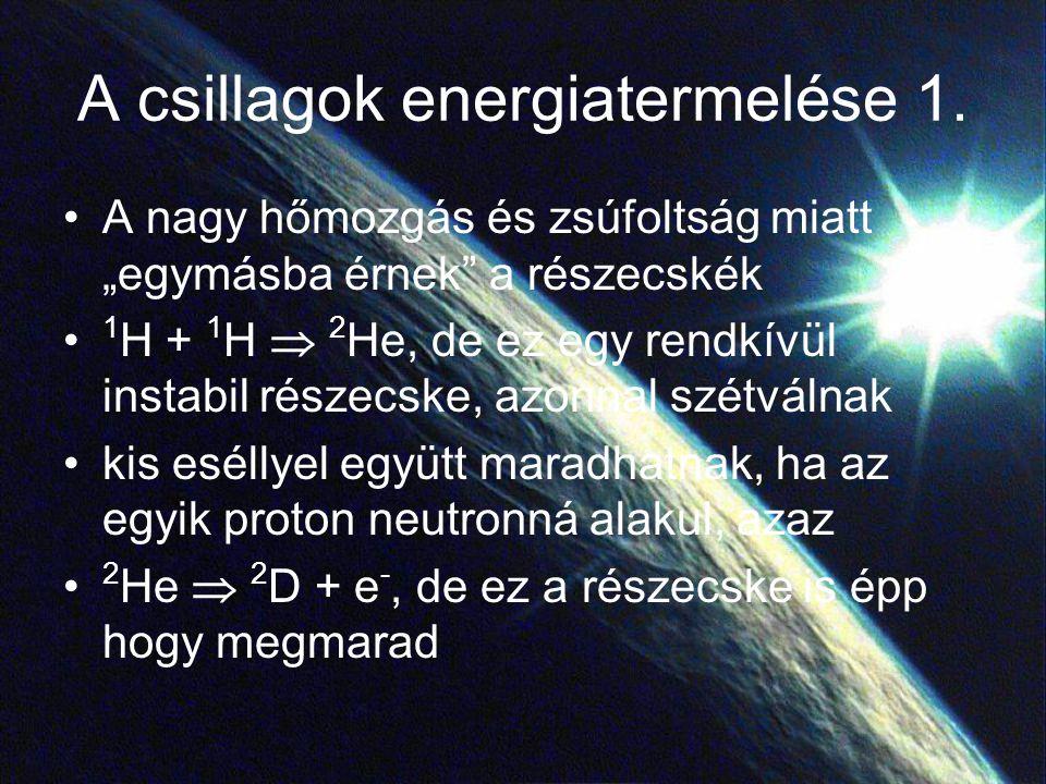 """A csillagok energiatermelése 1. A nagy hőmozgás és zsúfoltság miatt """"egymásba érnek"""" a részecskék 1 H + 1 H  2 He, de ez egy rendkívül instabil része"""