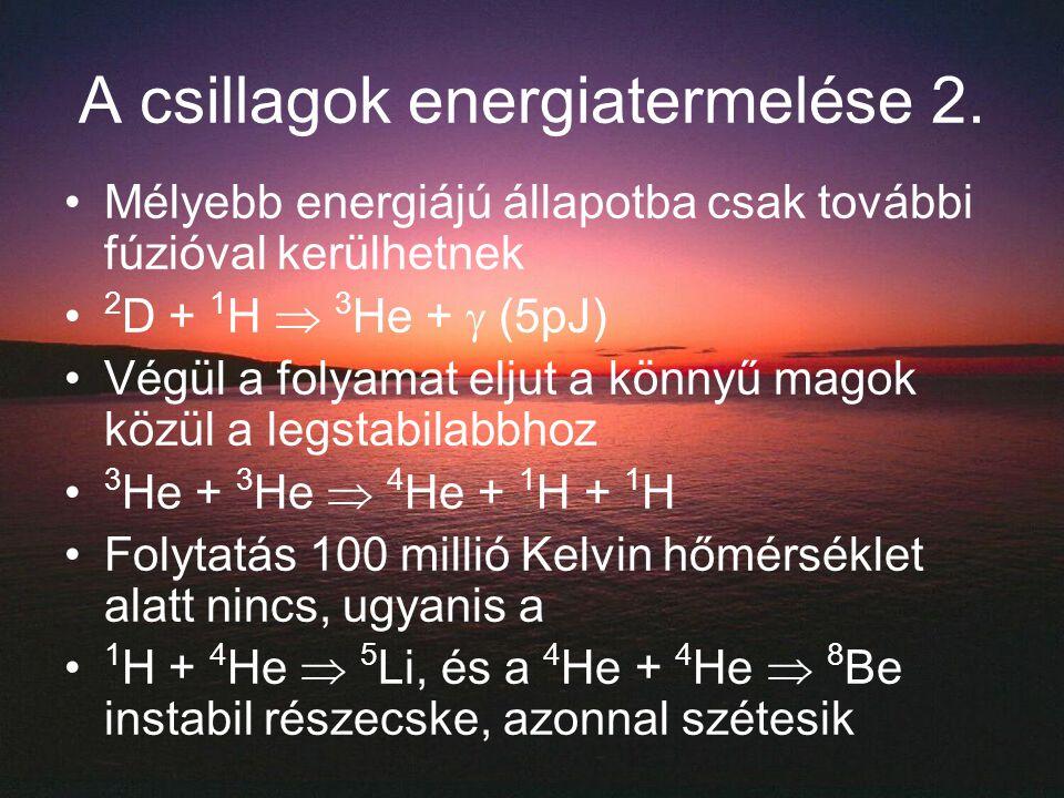 A csillagok energiatermelése 2. Mélyebb energiájú állapotba csak további fúzióval kerülhetnek 2 D + 1 H  3 He +  (5pJ) Végül a folyamat eljut a könn