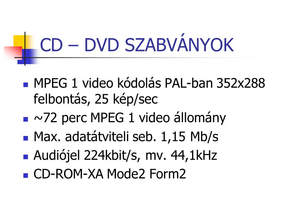 CD – DVD SZABVÁNYOK MPEG 1 video kódolás PAL-ban 352x288 felbontás, 25 kép/sec ~72 perc MPEG 1 video állomány Max. adatátviteli seb. 1,15 Mb/s Audióje