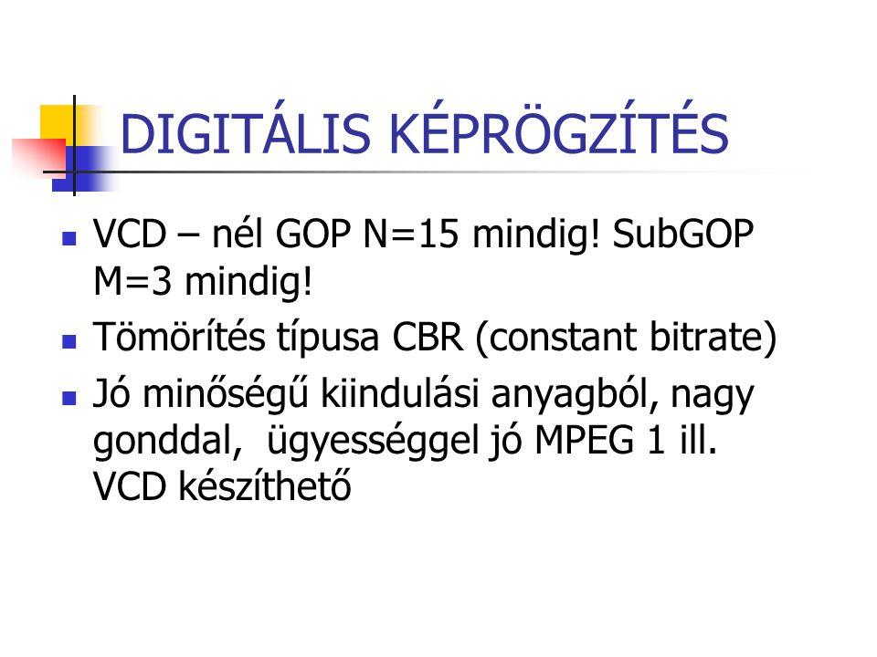 DIGITÁLIS KÉPRÖGZÍTÉS VCD – nél GOP N=15 mindig! SubGOP M=3 mindig! Tömörítés típusa CBR (constant bitrate) Jó minőségű kiindulási anyagból, nagy gond
