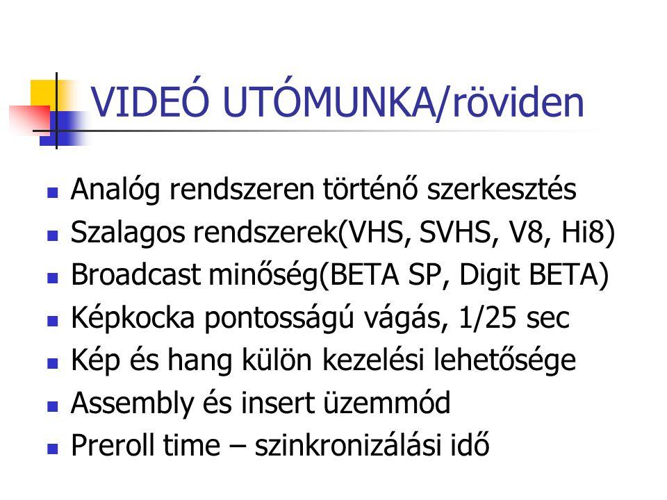 VIDEÓ UTÓMUNKA/röviden Analóg rendszeren történő szerkesztés Szalagos rendszerek(VHS, SVHS, V8, Hi8) Broadcast minőség(BETA SP, Digit BETA) Képkocka p
