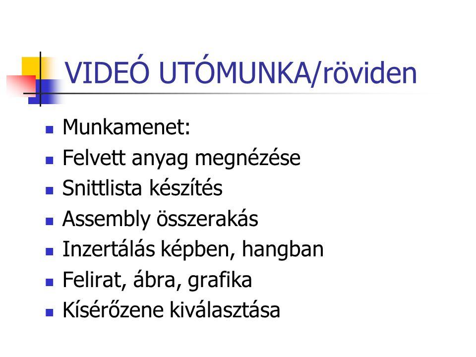 VIDEÓ UTÓMUNKA/röviden Munkamenet: Felvett anyag megnézése Snittlista készítés Assembly összerakás Inzertálás képben, hangban Felirat, ábra, grafika K
