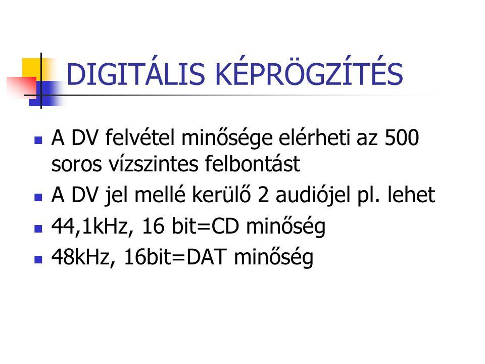 DIGITÁLIS KÉPRÖGZÍTÉS A DV felvétel minősége elérheti az 500 soros vízszintes felbontást A DV jel mellé kerülő 2 audiójel pl. lehet 44,1kHz, 16 bit=CD