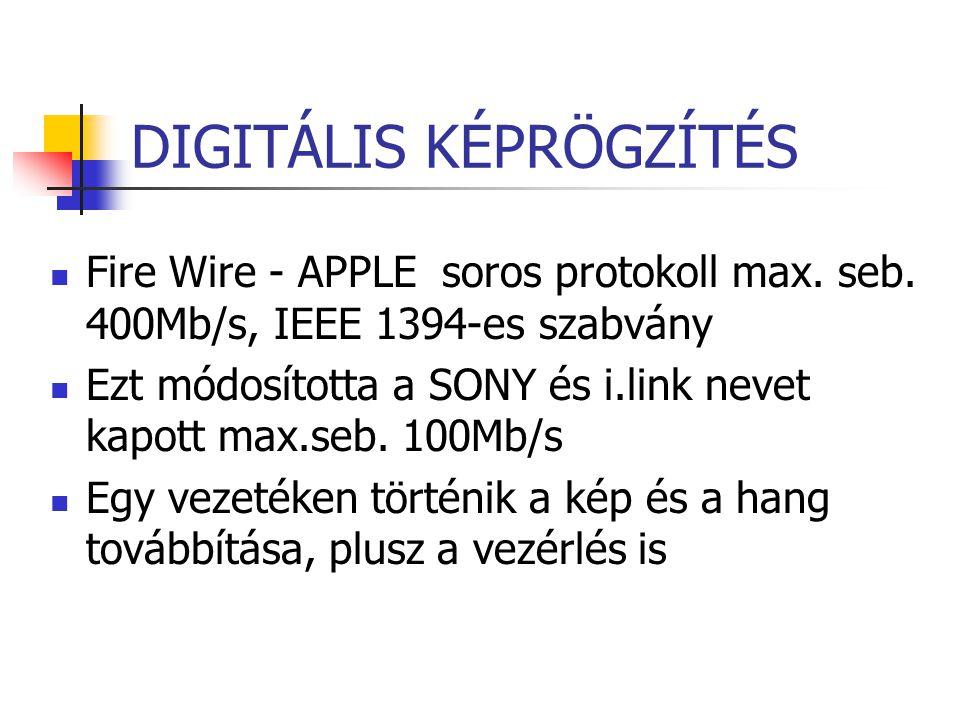 DIGITÁLIS KÉPRÖGZÍTÉS Fire Wire - APPLE soros protokoll max. seb. 400Mb/s, IEEE 1394-es szabvány Ezt módosította a SONY és i.link nevet kapott max.seb