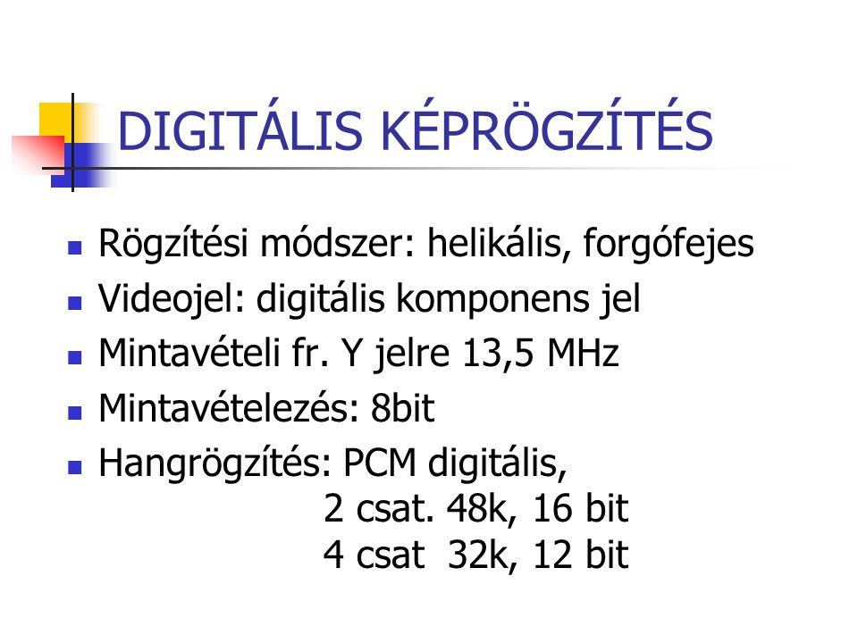 DIGITÁLIS KÉPRÖGZÍTÉS Rögzítési módszer: helikális, forgófejes Videojel: digitális komponens jel Mintavételi fr. Y jelre 13,5 MHz Mintavételezés: 8bit