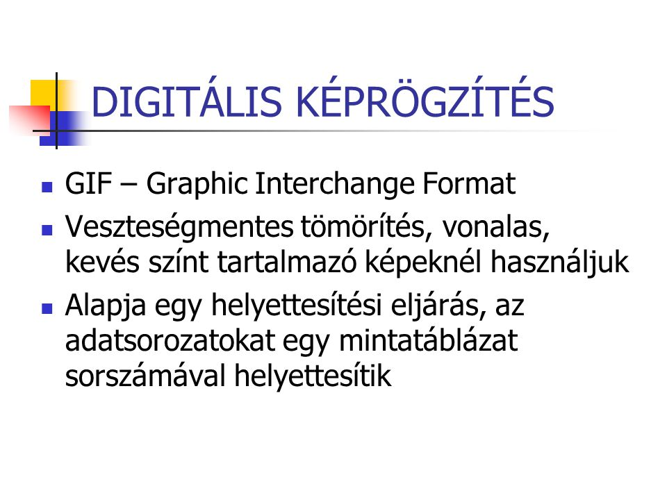 DIGITÁLIS KÉPRÖGZÍTÉS GIF – Graphic Interchange Format Veszteségmentes tömörítés, vonalas, kevés színt tartalmazó képeknél használjuk Alapja egy helye