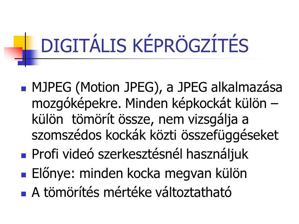 DIGITÁLIS KÉPRÖGZÍTÉS MJPEG (Motion JPEG), a JPEG alkalmazása mozgóképekre. Minden képkockát külön – külön tömörít össze, nem vizsgálja a szomszédos k