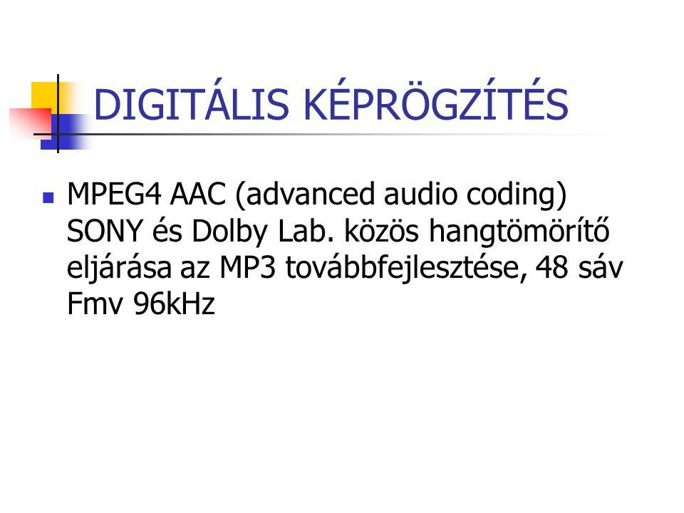 DIGITÁLIS KÉPRÖGZÍTÉS MPEG4 AAC (advanced audio coding) SONY és Dolby Lab. közös hangtömörítő eljárása az MP3 továbbfejlesztése, 48 sáv Fmv 96kHz